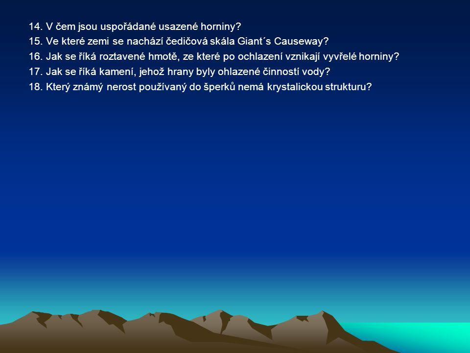 14. V čem jsou uspořádané usazené horniny? 15. Ve které zemi se nachází čedičová skála Giant´s Causeway? 16. Jak se říká roztavené hmotě, ze které po