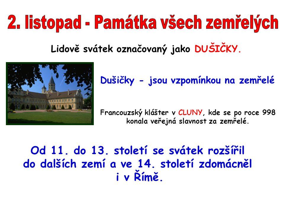 Lidově svátek označovaný jako DUŠIČKY. Dušičky - jsou vzpomínkou na zemřelé Francouzský klášter v CLUNY, kde se po roce 998 konala veřejná slavnost za