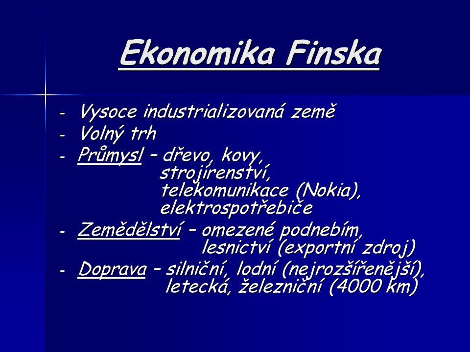 Ekonomika Finska - Vysoce industrializovaná země - Volný trh - Průmysl – dřevo, kovy, strojírenství, telekomunikace (Nokia), elektrospotřebiče - Zemědělství – omezené podnebím, lesnictví (exportní zdroj) - Doprava – silniční, lodní (nejrozšířenější), letecká, železniční (4000 km)