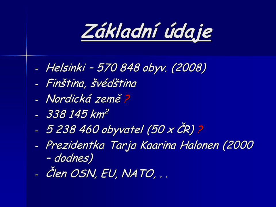 Základní údaje - Helsinki – 570 848 obyv. (2008) - Finština, švédština - Nordická země ? - 338 145 km 2 - 5 238 460 obyvatel (50 x ČR) ? - Prezidentka