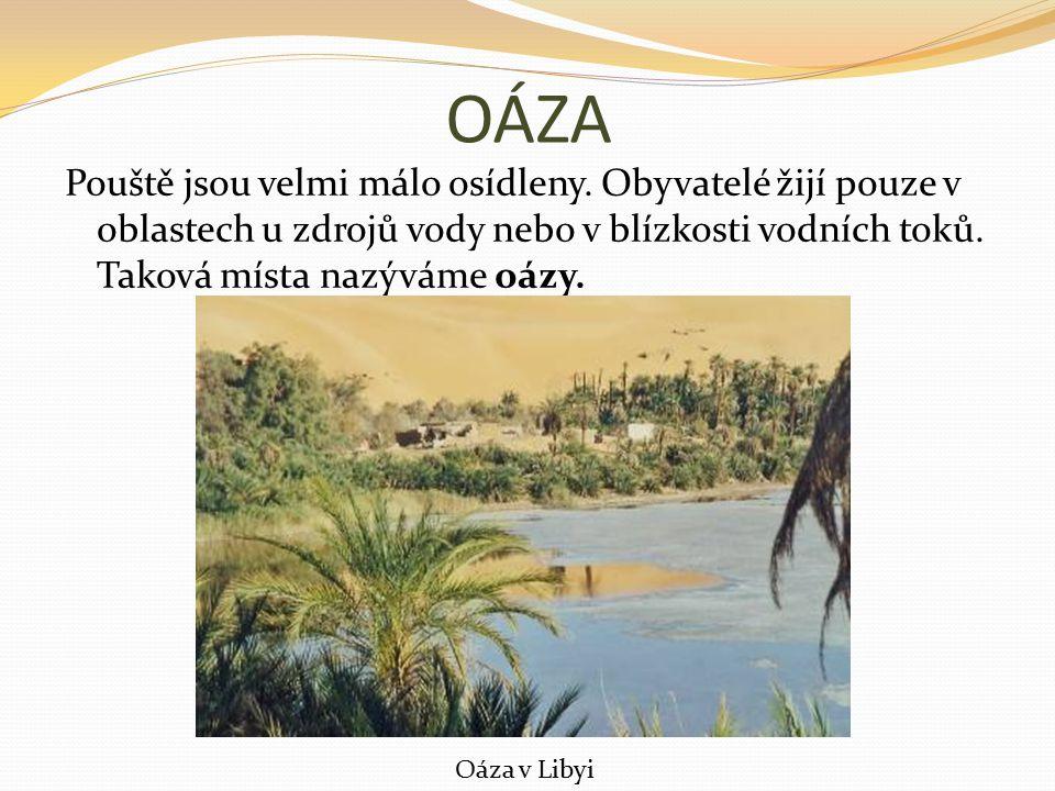 OÁZA Pouště jsou velmi málo osídleny. Obyvatelé žijí pouze v oblastech u zdrojů vody nebo v blízkosti vodních toků. Taková místa nazýváme oázy. Oáza v