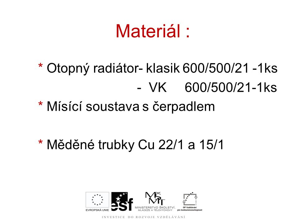 Materiál : * Otopný radiátor- klasik 600/500/21 -1ks - VK 600/500/21-1ks * Mísící soustava s čerpadlem * Měděné trubky Cu 22/1 a 15/1