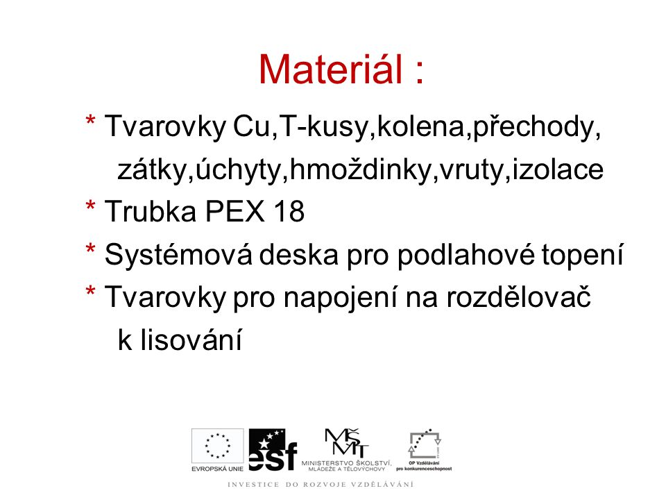 Materiál : * Tvarovky Cu,T-kusy,kolena,přechody, zátky,úchyty,hmoždinky,vruty,izolace * Trubka PEX 18 * Systémová deska pro podlahové topení * Tvarovk