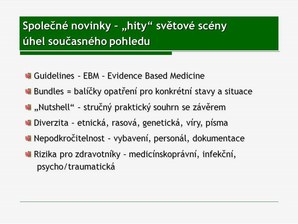 """Společné novinky – """"hity světové scény úhel současného pohledu Guidelines – EBM – Evidence Based Medicine Guidelines – EBM – Evidence Based Medicine Bundles = balíčky opatření pro konkrétní stavy a situace Bundles = balíčky opatření pro konkrétní stavy a situace """"Nutshell – stručný praktický souhrn se závěrem """"Nutshell – stručný praktický souhrn se závěrem Diverzita – etnická, rasová, genetická, víry, písma Diverzita – etnická, rasová, genetická, víry, písma Nepodkročitelnost – vybavení, personál, dokumentace Nepodkročitelnost – vybavení, personál, dokumentace Rizika pro zdravotníky – medicínskoprávní, infekční, Rizika pro zdravotníky – medicínskoprávní, infekční,psycho/traumatická"""