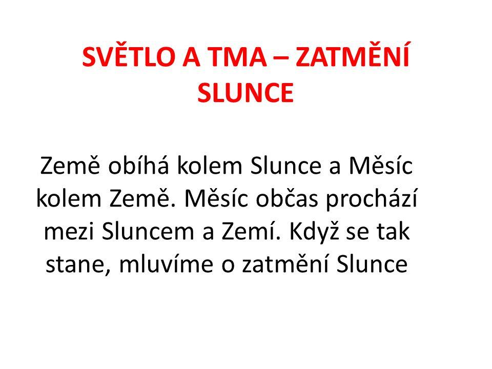 SVĚTLO A TMA – ZATMĚNÍ SLUNCE Země obíhá kolem Slunce a Měsíc kolem Země.