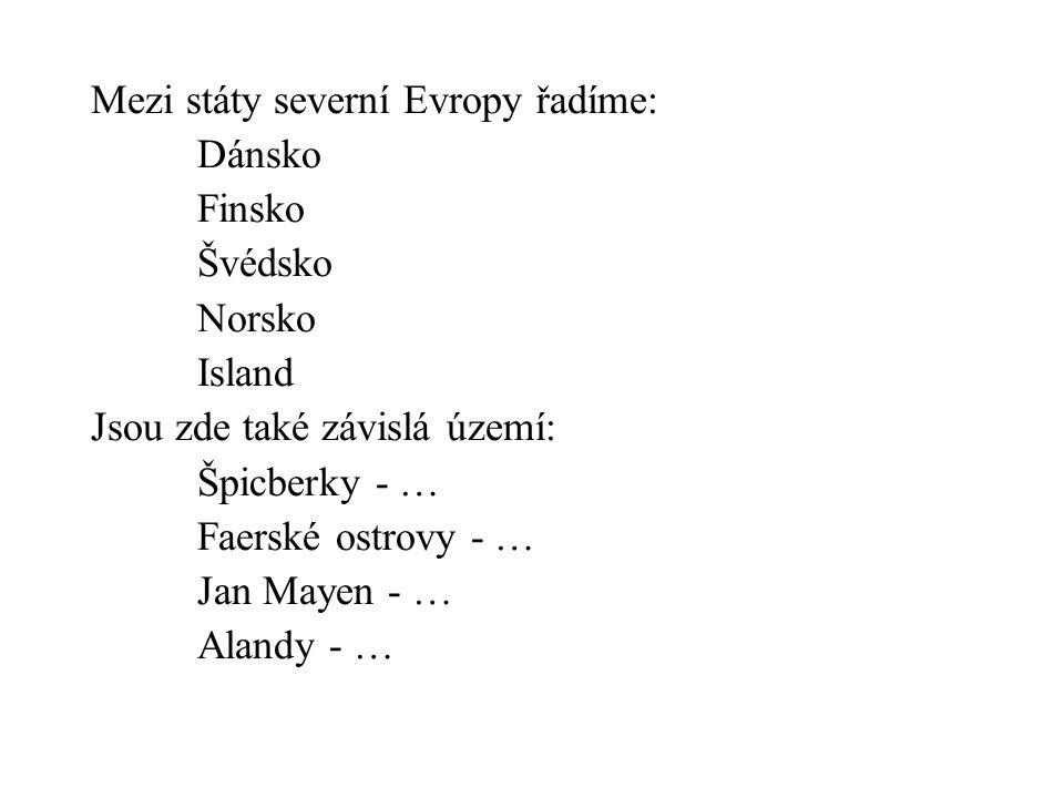 Mezi státy severní Evropy řadíme: Dánsko Finsko Švédsko Norsko Island Jsou zde také závislá území: Špicberky - … Faerské ostrovy - … Jan Mayen - … Alandy - …