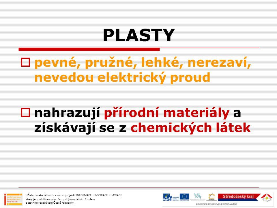 PLASTY  pevné, pružné, lehké, nerezaví, nevedou elektrický proud  nahrazují přírodní materiály a získávají se z chemických látek Učební materiál vzn