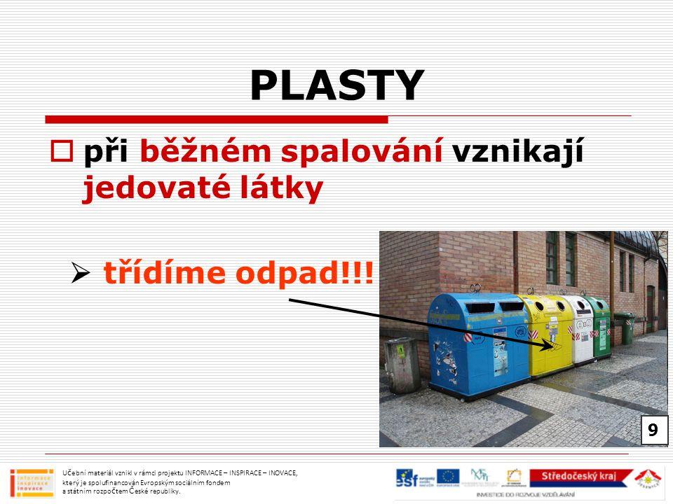 PLASTY  při běžném spalování vznikají jedovaté látky  třídíme odpad!!! Učební materiál vznikl v rámci projektu INFORMACE – INSPIRACE – INOVACE, kter