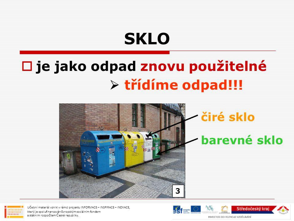SKLO  je jako odpad znovu použitelné  třídíme odpad!!! Učební materiál vznikl v rámci projektu INFORMACE – INSPIRACE – INOVACE, který je spolufinanc