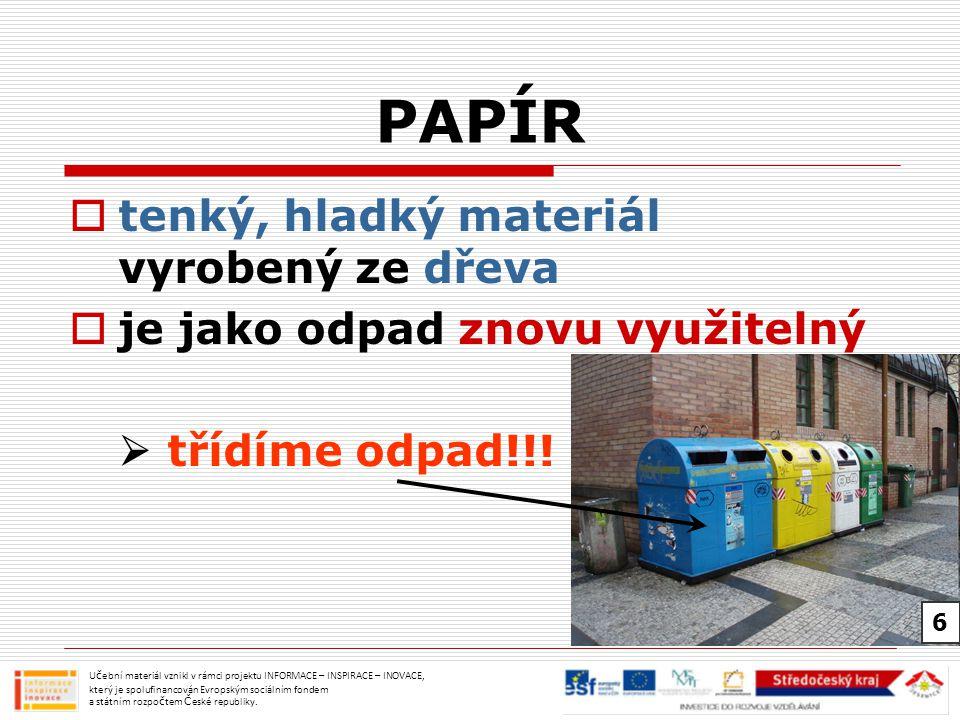 PAPÍR  tenký, hladký materiál vyrobený ze dřeva  je jako odpad znovu využitelný  třídíme odpad!!! Učební materiál vznikl v rámci projektu INFORMACE