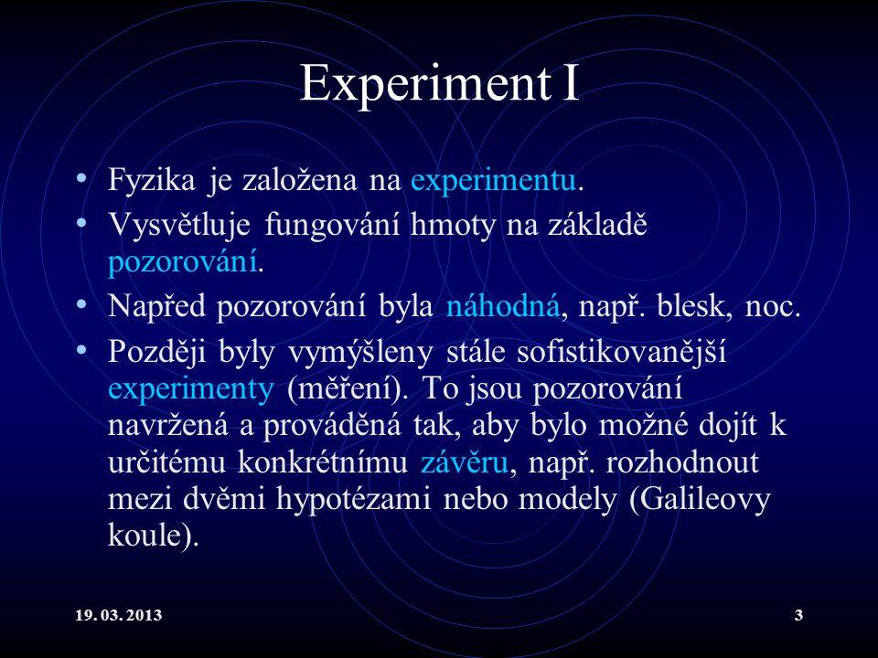 19. 03. 20133 Experiment I Fyzika je založena na experimentu.