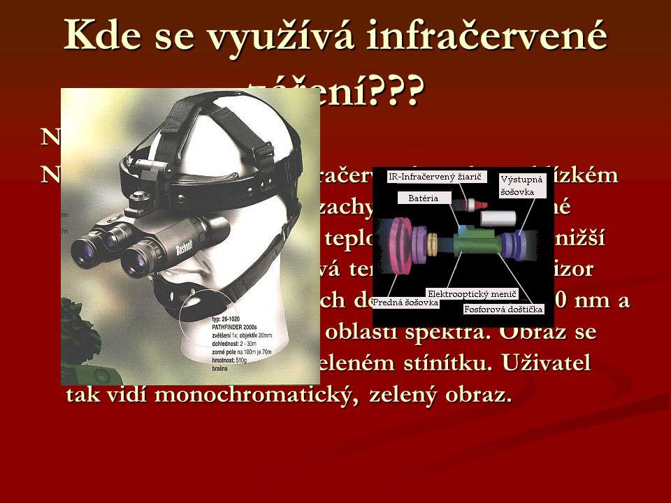 Kde se využívá infračervené záření??? Noktovizor: Noktovizory pracují v infračerveném pásmu blízkém viditelnému světlu. Nezachycují proto tepelné záře