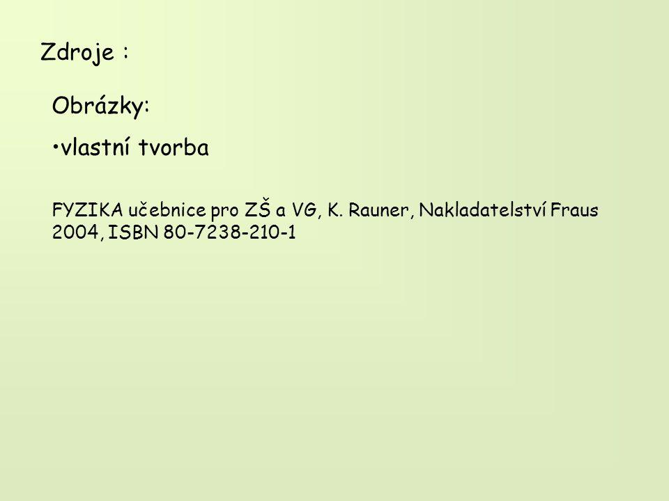Zdroje : Obrázky: vlastní tvorba FYZIKA učebnice pro ZŠ a VG, K. Rauner, Nakladatelství Fraus 2004, ISBN 80-7238-210-1
