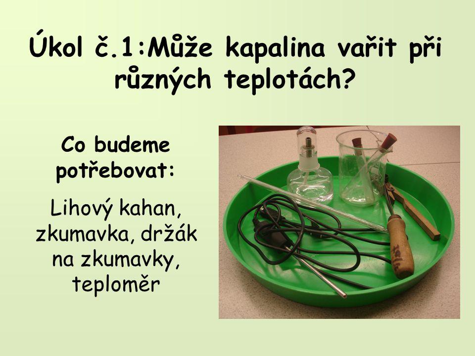 Úkol č.1:Může kapalina vařit při různých teplotách? Co budeme potřebovat: Lihový kahan, zkumavka, držák na zkumavky, teploměr