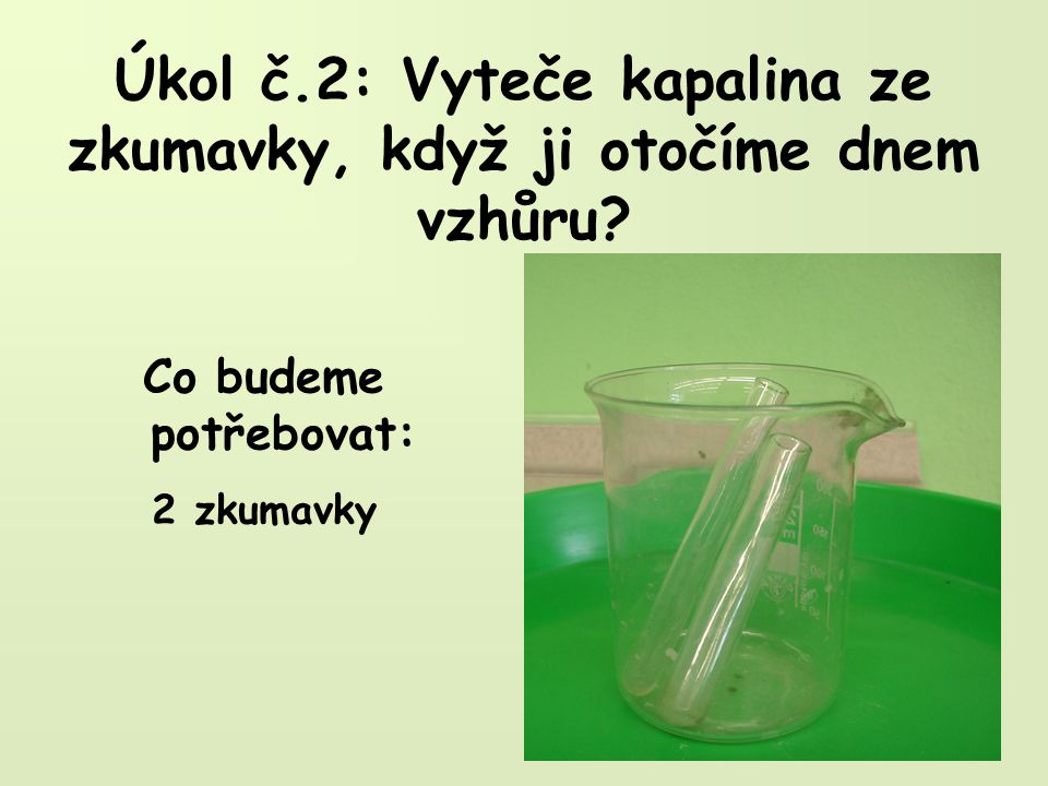 Úkol č.2: Vyteče kapalina ze zkumavky, když ji otočíme dnem vzhůru? Co budeme potřebovat: 2 zkumavky