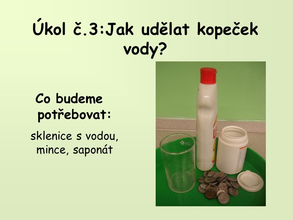 Úkol č.3:Jak udělat kopeček vody Co budeme potřebovat: sklenice s vodou, mince, saponát