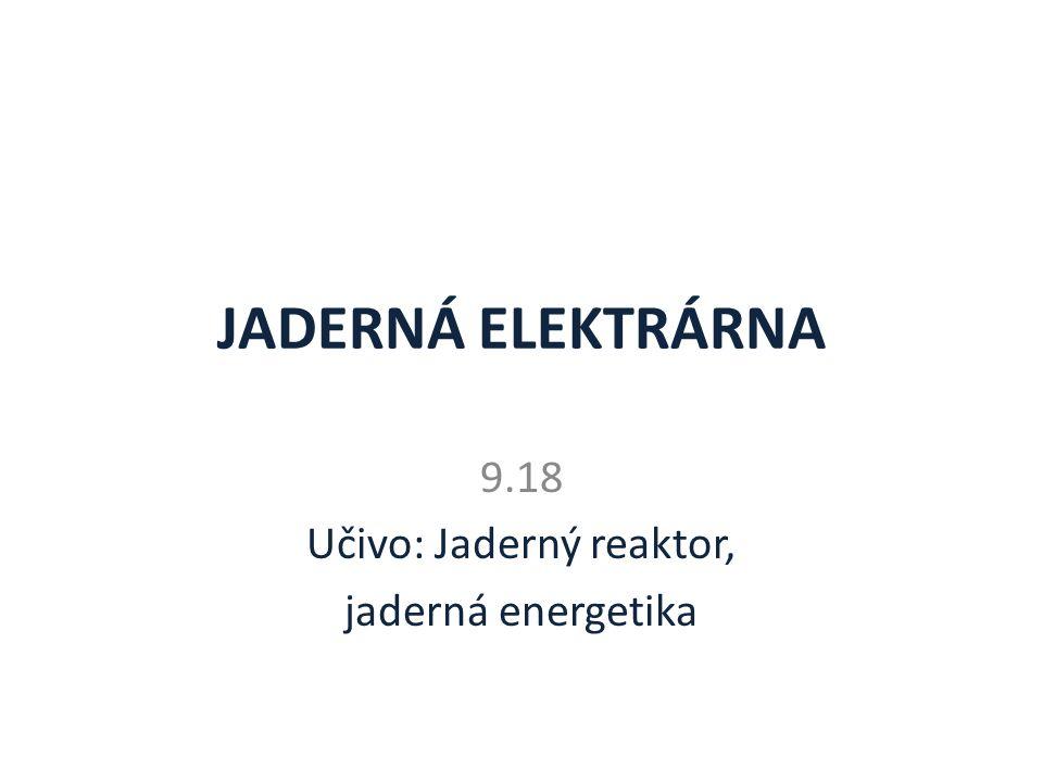 JADERNÁ ELEKTRÁRNA 9.18 Učivo: Jaderný reaktor, jaderná energetika