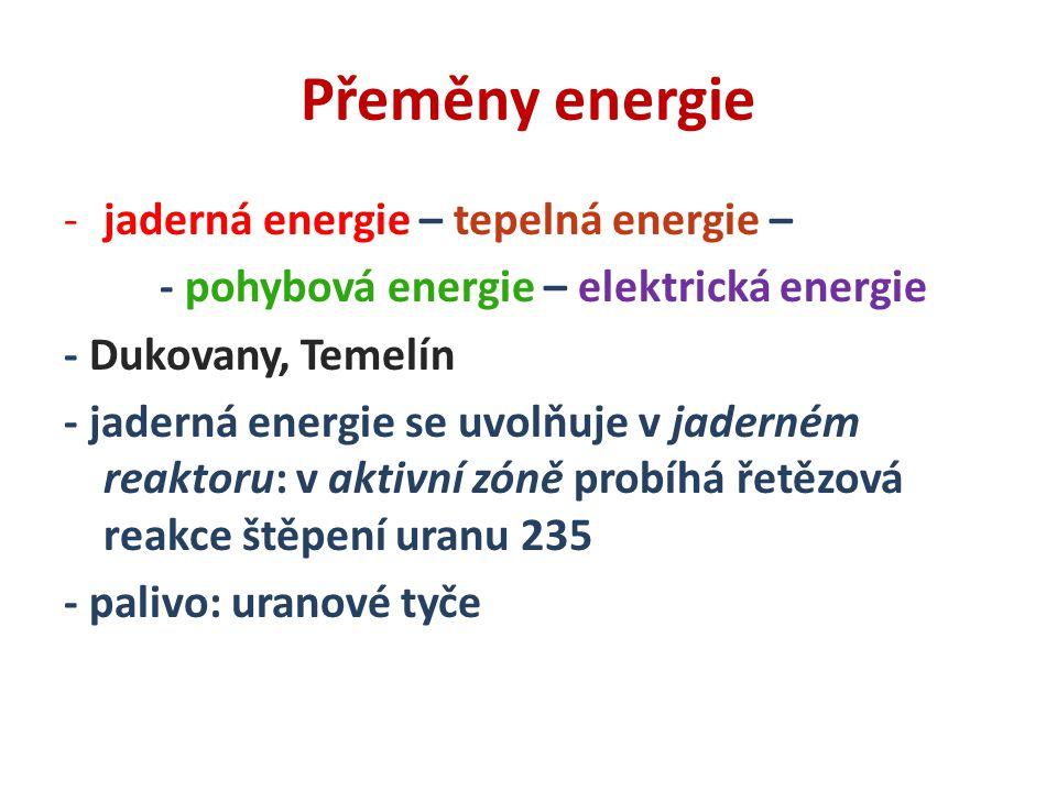 Přeměny energie -jaderná energie – tepelná energie – - pohybová energie – elektrická energie - Dukovany, Temelín - jaderná energie se uvolňuje v jaderném reaktoru: v aktivní zóně probíhá řetězová reakce štěpení uranu 235 - palivo: uranové tyče