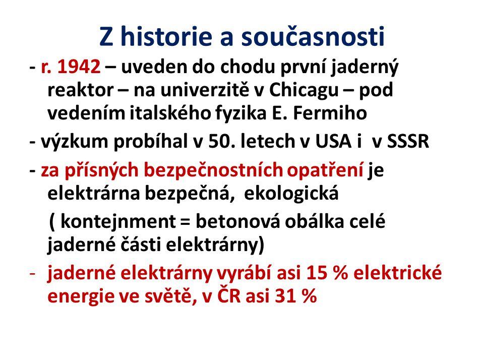 Z historie a současnosti - r. 1942 – uveden do chodu první jaderný reaktor – na univerzitě v Chicagu – pod vedením italského fyzika E. Fermiho - výzku
