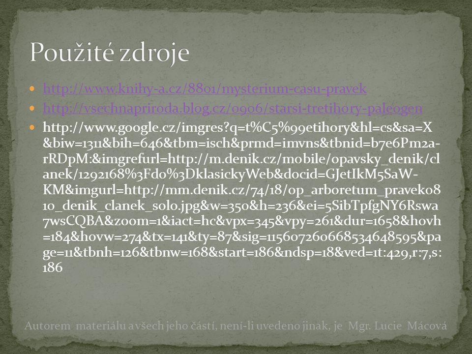 http://www.knihy-a.cz/8801/mysterium-casu-pravek http://vsechnapriroda.blog.cz/0906/starsi-tretihory-paleogen http://www.google.cz/imgres q=t%C5%99etihory&hl=cs&sa=X &biw=1311&bih=646&tbm=isch&prmd=imvns&tbnid=b7e6Pm2a- rRDpM:&imgrefurl=http://m.denik.cz/mobile/opavsky_denik/cl anek/1292168%3Fdo%3DklasickyWeb&docid=GJetIkM5SaW- KM&imgurl=http://mm.denik.cz/74/18/op_arboretum_pravek08 10_denik_clanek_solo.jpg&w=350&h=236&ei=5SibTpfgNY6Rswa 7wsCQBA&zoom=1&iact=hc&vpx=345&vpy=261&dur=1658&hovh =184&hovw=274&tx=141&ty=87&sig=115607260668534648595&pa ge=11&tbnh=126&tbnw=168&start=186&ndsp=18&ved=1t:429,r:7,s: 186 Autorem materiálu a všech jeho částí, není-li uvedeno jinak, je Mgr.