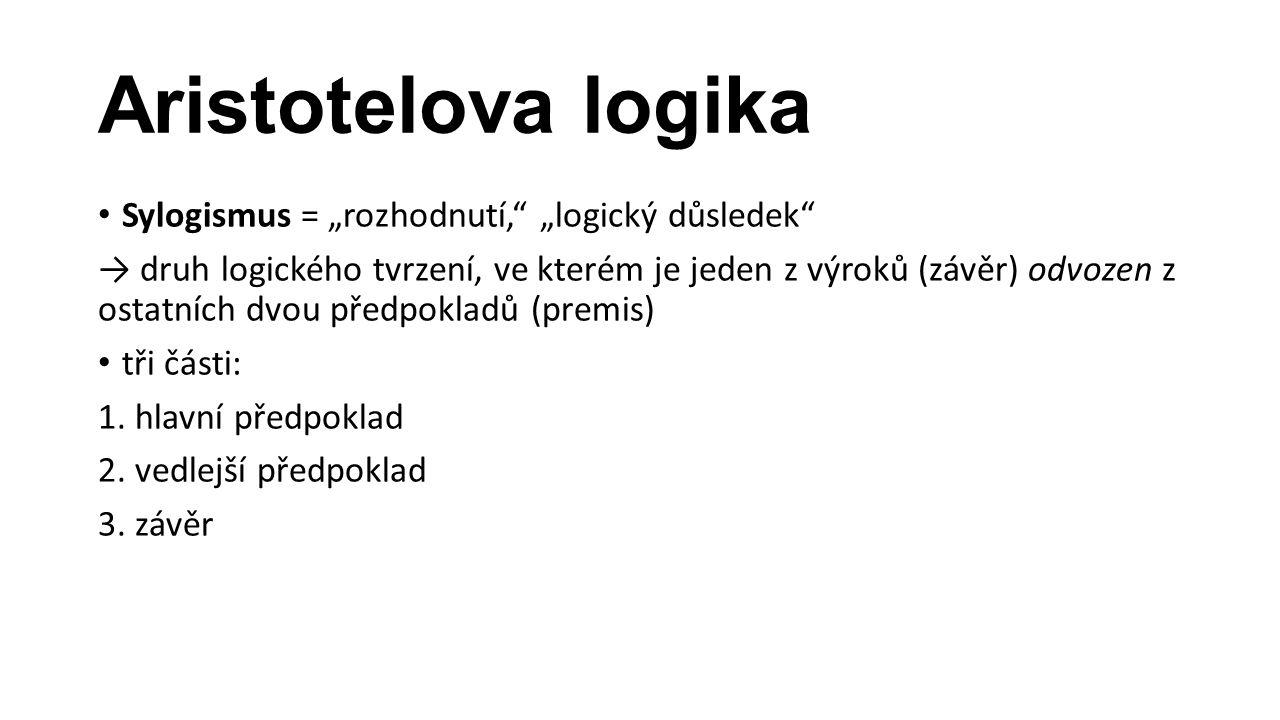 """Aristotelova logika Sylogismus = """"rozhodnutí,"""" """"logický důsledek"""" → druh logického tvrzení, ve kterém je jeden z výroků (závěr) odvozen z ostatních dv"""