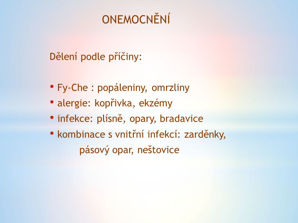 ONEMOCNĚNÍ Dělení podle příčiny: Fy-Che : popáleniny, omrzliny alergie: kopřivka, ekzémy infekce: plísně, opary, bradavice kombinace s vnitřní infekcí: zarděnky, pásový opar, neštovice