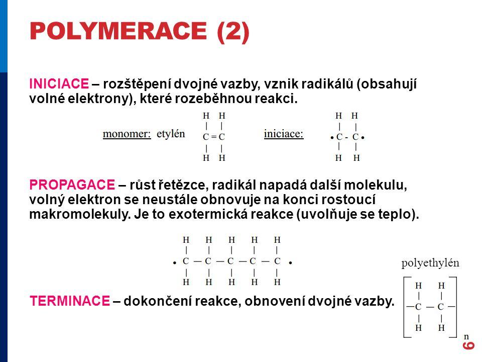 POLYMERACE (2) INICIACE – rozštěpení dvojné vazby, vznik radikálů (obsahují volné elektrony), které rozeběhnou reakci. PROPAGACE – růst řetězce, radik