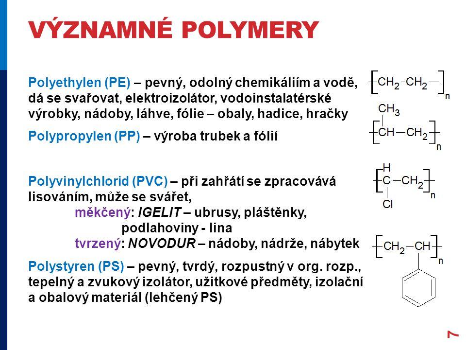 VÝZNAMNÉ POLYMERY Polyethylen (PE) – pevný, odolný chemikáliím a vodě, dá se svařovat, elektroizolátor, vodoinstalatérské výrobky, nádoby, láhve, fóli