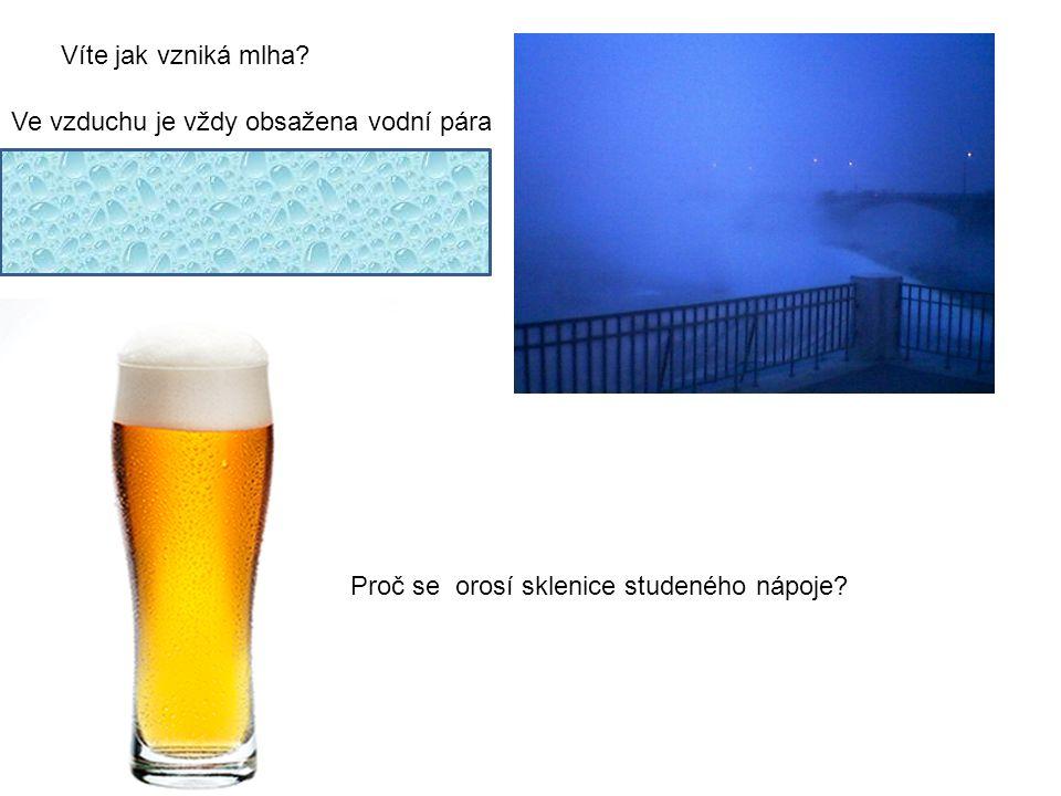 Víte jak vzniká mlha? Ve vzduchu je vždy obsažena vodní pára Když se večer ochladí, stane se vzduch párou nasycen část vodní páry zkapalní. A tak v př