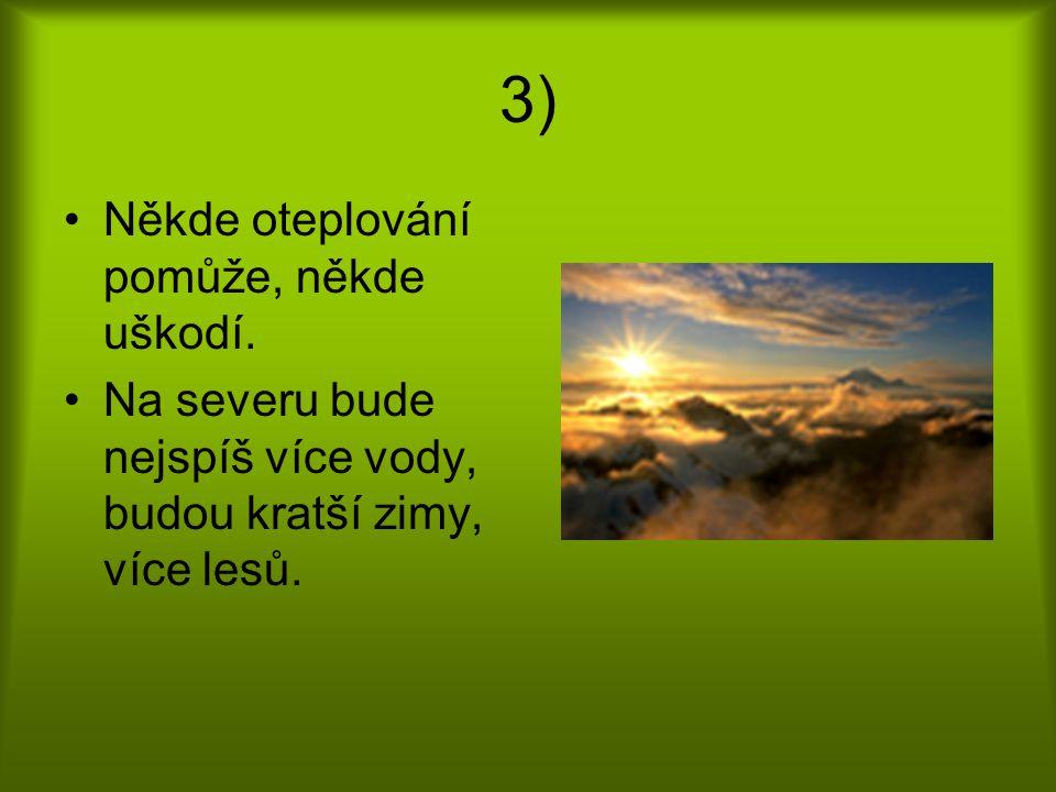3) Někde oteplování pomůže, někde uškodí. Na severu bude nejspíš více vody, budou kratší zimy, více lesů.