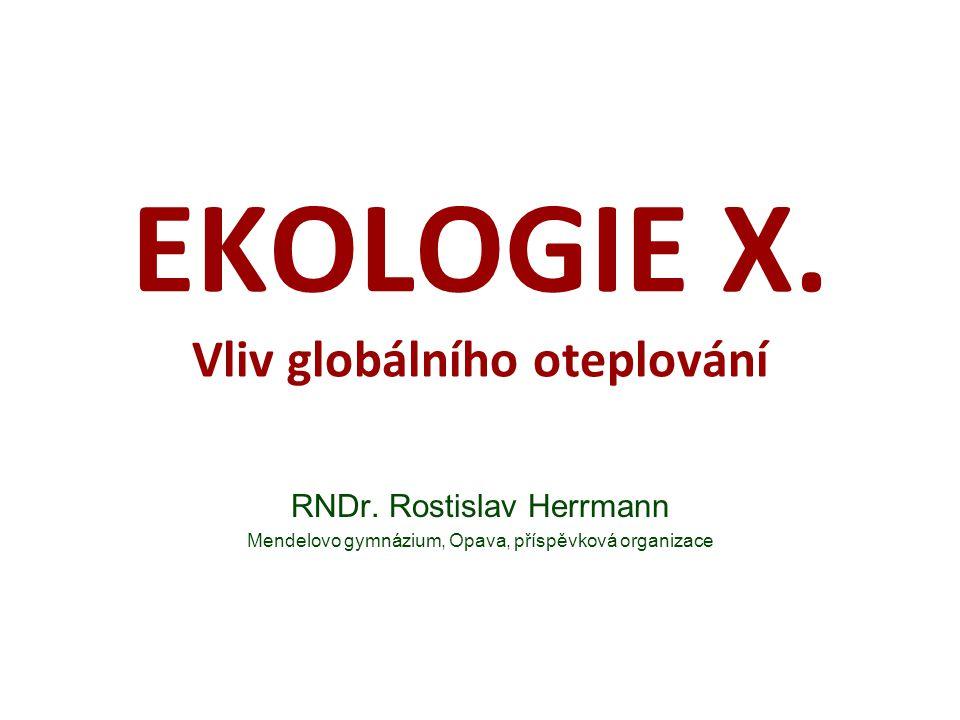 EKOLOGIE X. Vliv globálního oteplování RNDr. Rostislav Herrmann Mendelovo gymnázium, Opava, příspěvková organizace