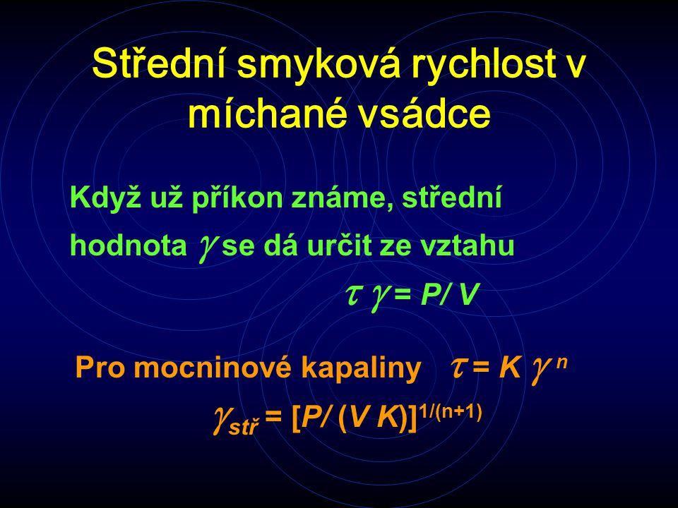 Střední smyková rychlost v míchané vsádce Když už příkon známe, střední hodnota  se dá určit ze vztahu  = P/ V Pro mocninové kapaliny  = K  n 