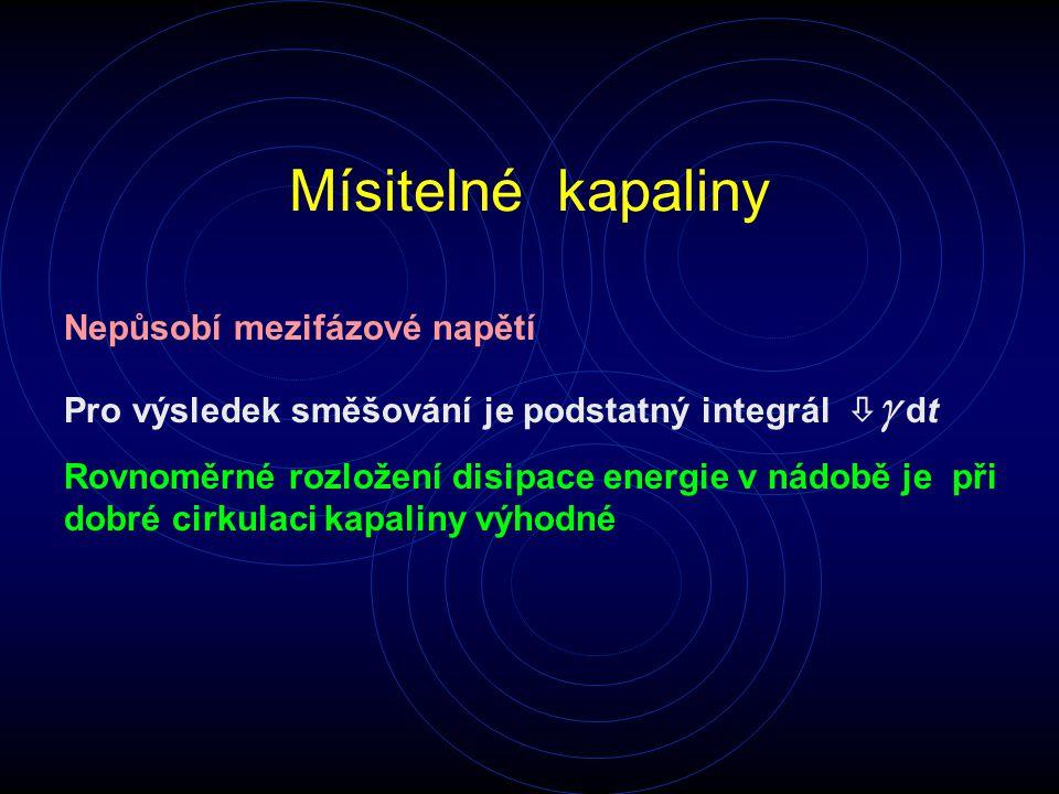 Mísitelné kapaliny Nepůsobí mezifázové napětí Pro výsledek směšování je podstatný integrál   dt Rovnoměrné rozložení disipace energie v nádobě je př