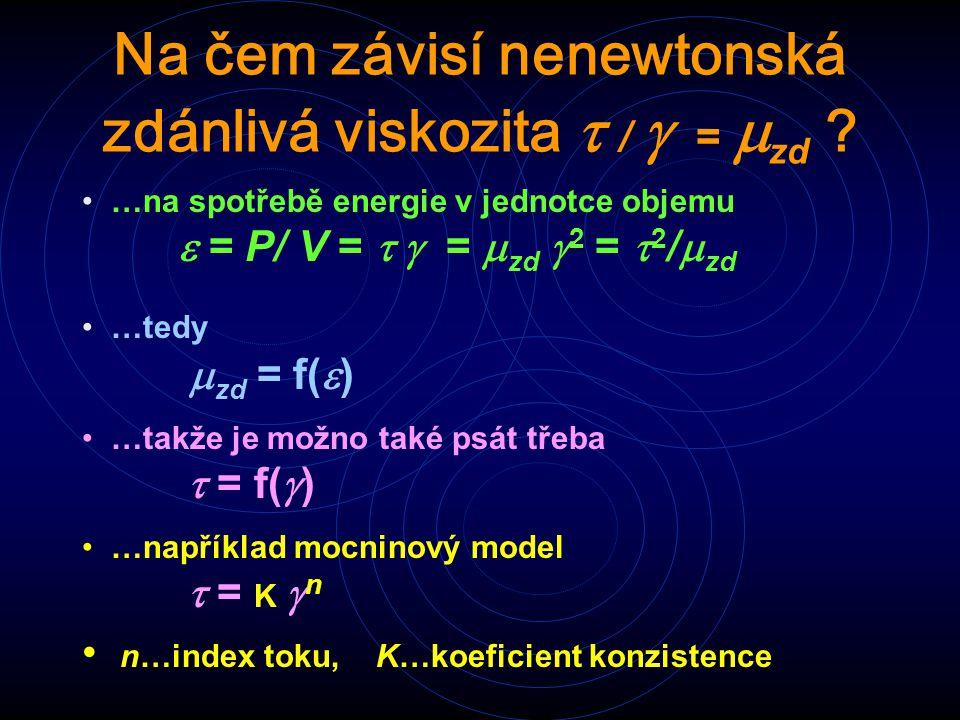 Na čem závisí nenewtonská zdánlivá viskozita  /  =  zd ? …na spotřebě energie v jednotce objemu  = P/ V =  =  zd  2 =  2 /  zd …tedy  zd