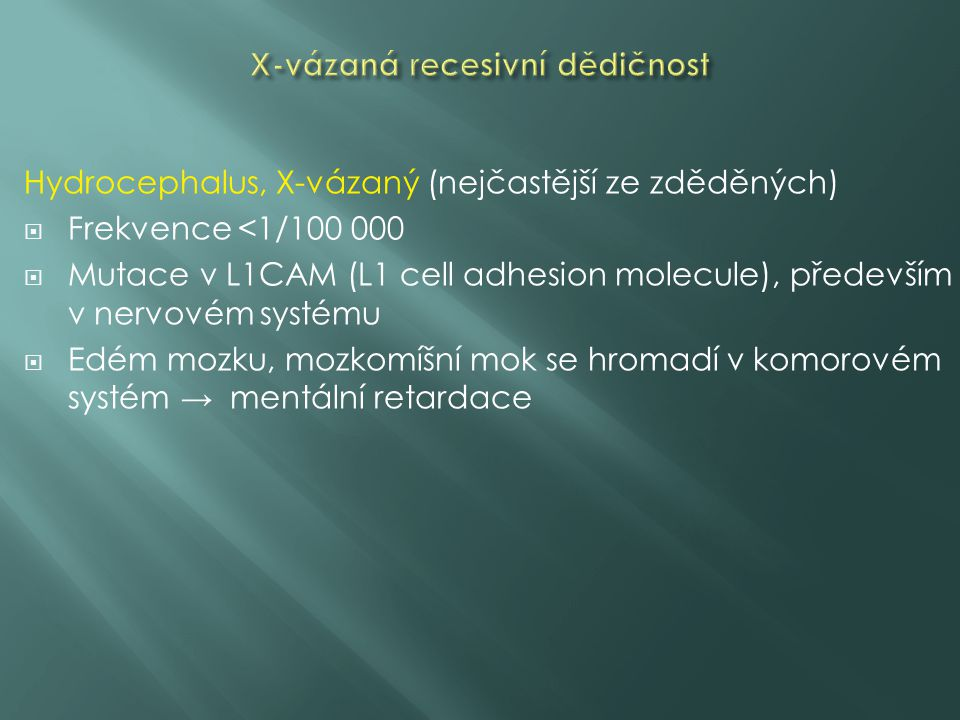 Hydrocephalus, X-vázaný (nejčastější ze zděděných)  Frekvence <1/100 000  Mutace v L1CAM (L1 cell adhesion molecule), především v nervovém systému  Edém mozku, mozkomíšní mok se hromadí v komorovém systém → mentální retardace