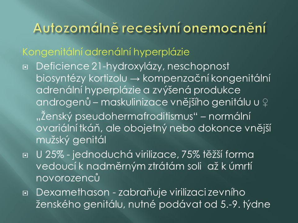 """Kongenitální adrenální hyperplázie  Deficience 21-hydroxylázy, neschopnost biosyntézy kortizolu → kompenzační kongenitální adrenální hyperplázie a zvýšená produkce androgenů – maskulinizace vnějšího genitálu u ♀ """"Ženský pseudohermafroditismus – normální ovariální tkáň, ale obojetný nebo dokonce vnější mužský genitál  U 25% - jednoduchá virilizace, 75% těžší forma vedoucí k nadměrným ztrátám soli až k úmrtí novorozenců  Dexamethason - zabraňuje virilizaci zevního ženského genitálu, nutné podávat od 5.-9."""