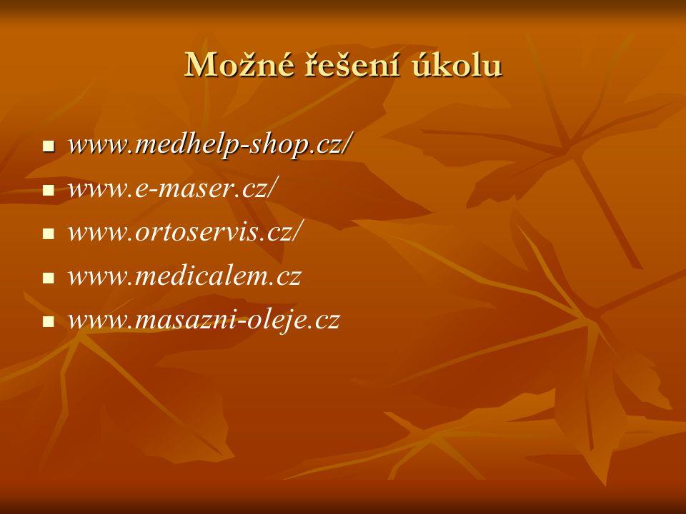 Možné řešení úkolu www.medhelp-shop.cz/ www.medhelp-shop.cz/ www.e-maser.cz/ www.ortoservis.cz/ www.medicalem.cz www.masazni-oleje.cz