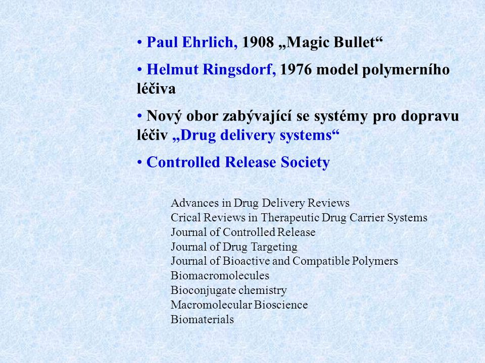 "Paul Ehrlich, 1908 ""Magic Bullet Helmut Ringsdorf, 1976 model polymerního léčiva Nový obor zabývající se systémy pro dopravu léčiv ""Drug delivery systems Controlled Release Society Advances in Drug Delivery Reviews Crical Reviews in Therapeutic Drug Carrier Systems Journal of Controlled Release Journal of Drug Targeting Journal of Bioactive and Compatible Polymers Biomacromolecules Bioconjugate chemistry Macromolecular Bioscience Biomaterials"