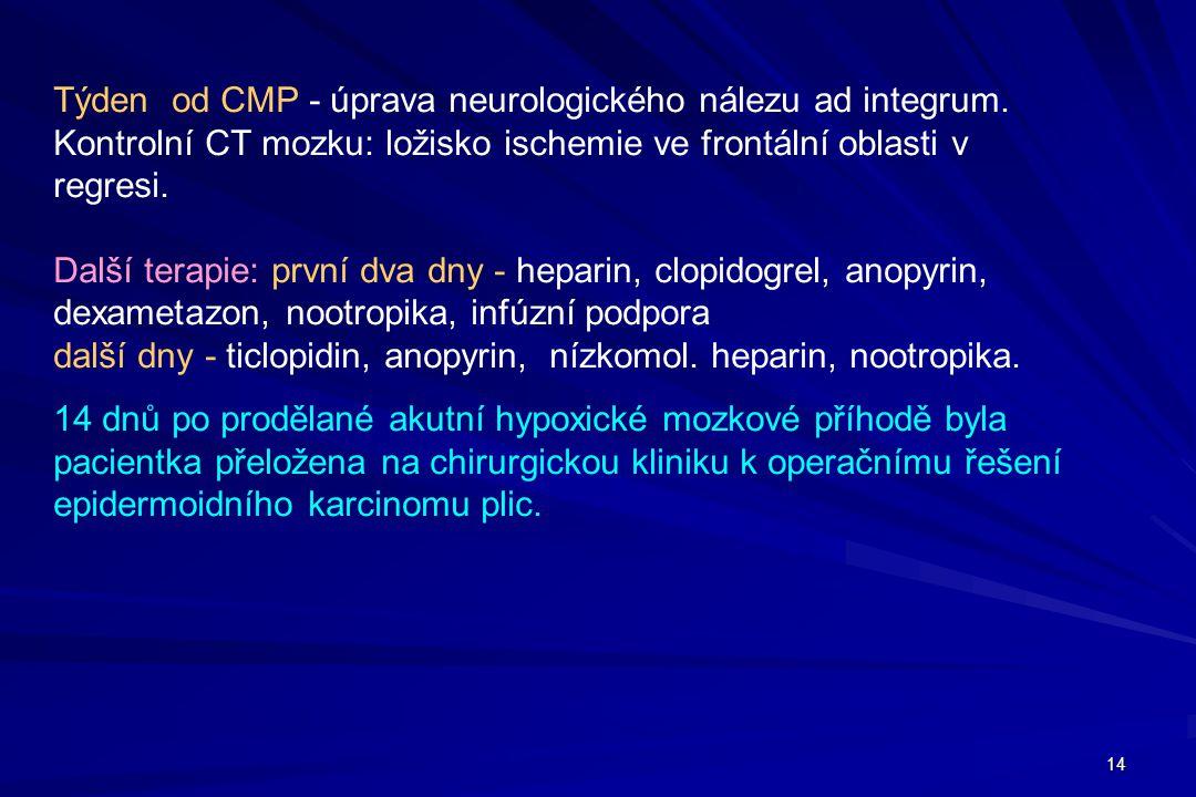 14 Týden od CMP - úprava neurologického nálezu ad integrum. Kontrolní CT mozku: ložisko ischemie ve frontální oblasti v regresi. Další terapie: první