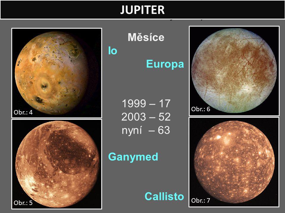 1610 – Galileo Galilei objevil čtyři měsíce. Měsíce Io Europa 1999 – 17 2003 – 52 nyní – 63 Ganymed Callisto JUPITER Obr.: 5 Obr.: 6 Obr.: 7 Obr.: 4