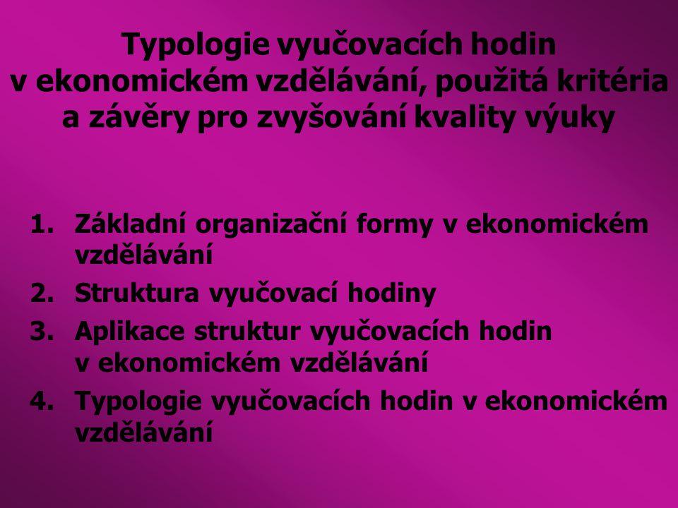 Typologie vyučovacích hodin v ekonomickém vzdělávání, použitá kritéria a závěry pro zvyšování kvality výuky 1.Základní organizační formy v ekonomickém