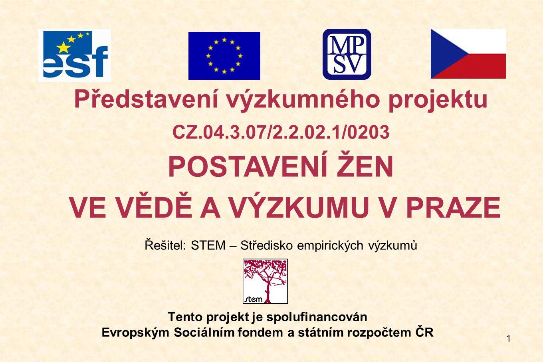 1 Tento projekt je spolufinancován Evropským Sociálním fondem a státním rozpočtem ČR Představení výzkumného projektu CZ.04.3.07/2.2.02.1/0203 POSTAVENÍ ŽEN VE VĚDĚ A VÝZKUMU V PRAZE Řešitel: STEM – Středisko empirických výzkumů
