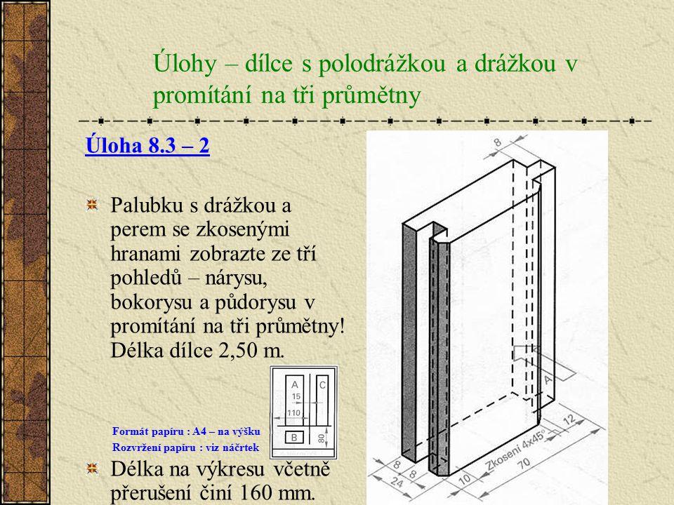 8.3.Úlohy – dílce s polodrážkou a drážkou v promítání na tři průmětny Úloha 8.3 – 1 Vlys s polodrážkou a drážkou zobrazte ve třech pohledech – nárysu,