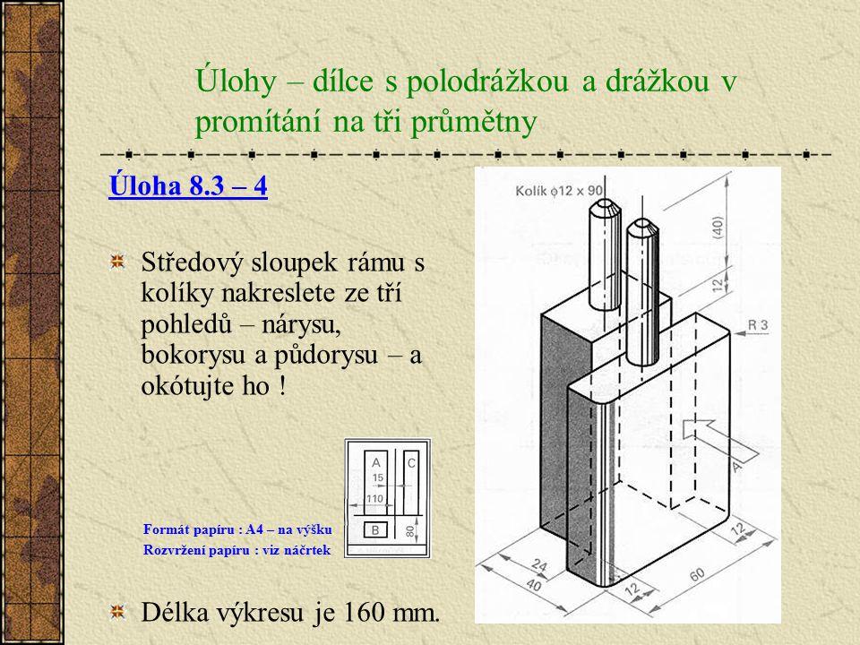 Úlohy – dílce s polodrážkou a drážkou v promítání na tři průmětny Úloha 8.3 – 3 Příčku s přímými čepy a drážkou nakreslete v promítání na tři průmětny