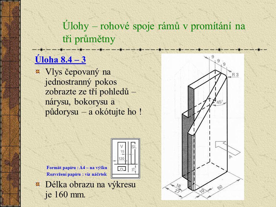 Úlohy – rohové spoje rámů v promítání na tři průmětny Úloha 8.4 – 2 Vlys rámu, který bude spojen na čep s perem, nakreslete v pohledech promítání na t
