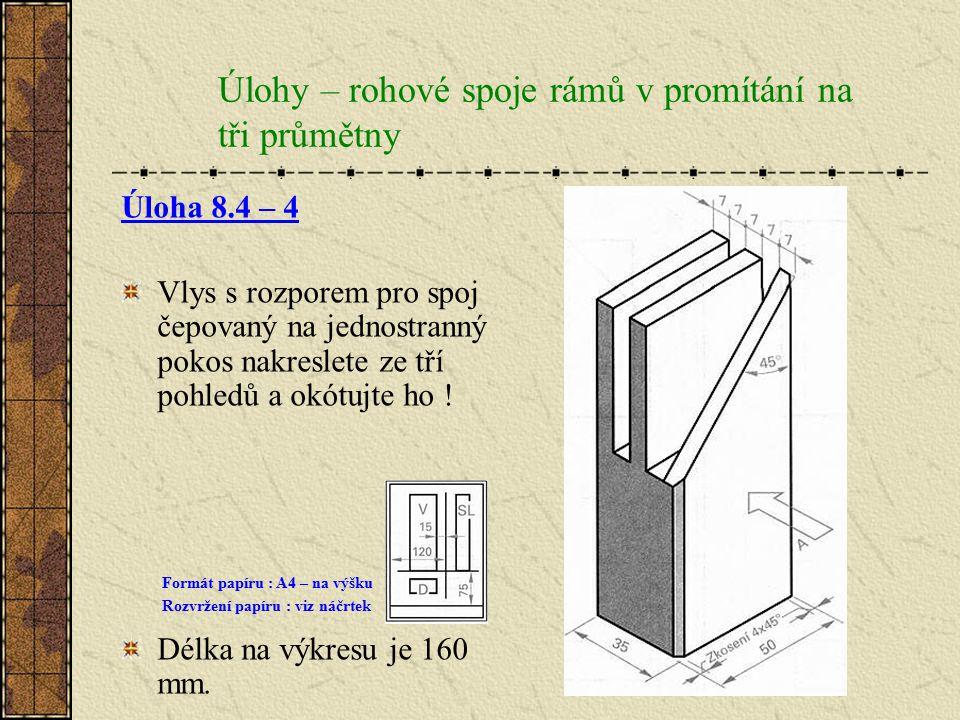 Úlohy – rohové spoje rámů v promítání na tři průmětny Úloha 8.4 – 3 Vlys čepovaný na jednostranný pokos zobrazte ze tří pohledů – nárysu, bokorysu a p