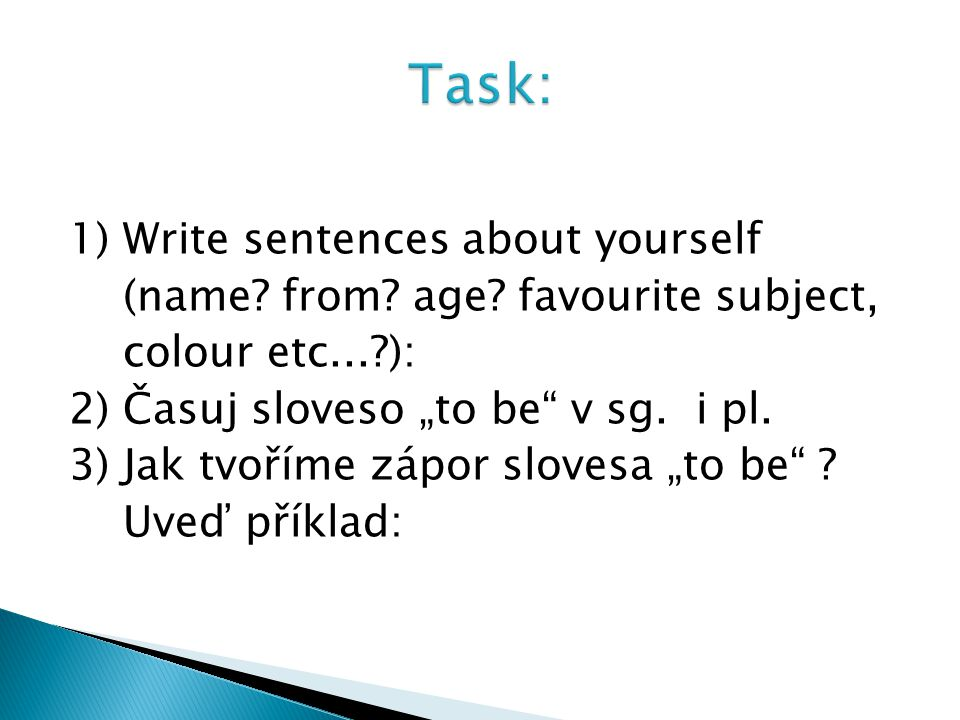 """1) Write sentences about yourself (name? from? age? favourite subject, colour etc...?): 2) Časuj sloveso """"to be"""" v sg. i pl. 3) Jak tvoříme zápor slov"""