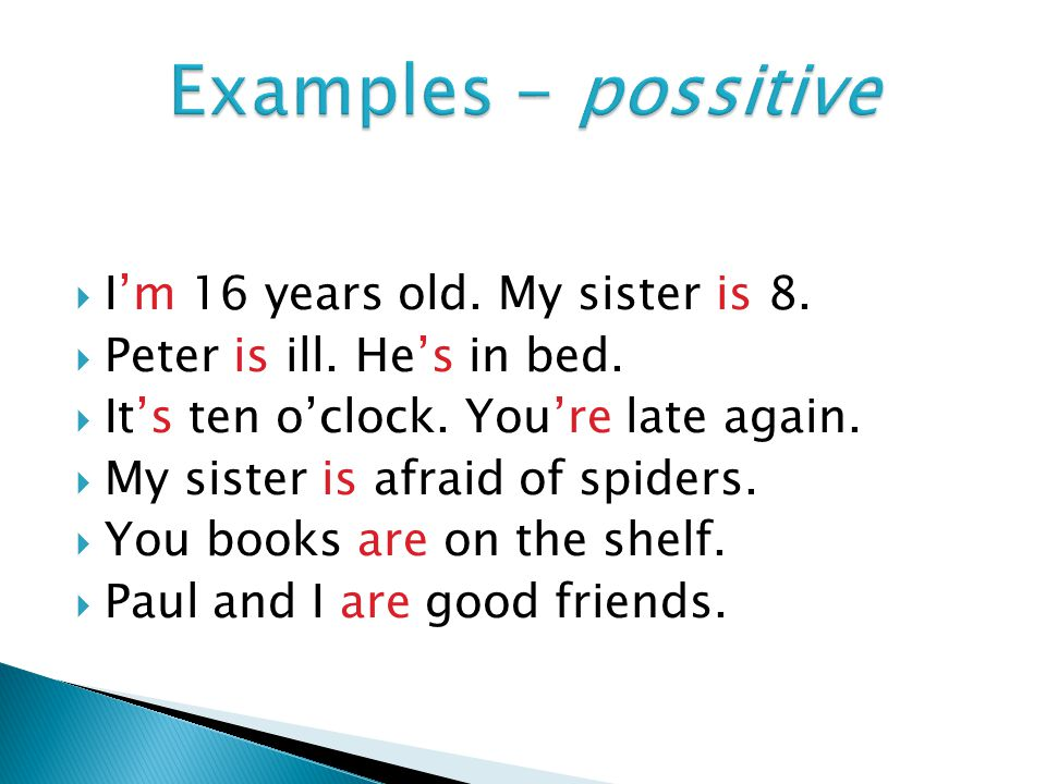  I'm 16 years old. My sister is 8.  Peter is ill. He's in bed.  It's ten o'clock. You're late again.  My sister is afraid of spiders.  You books