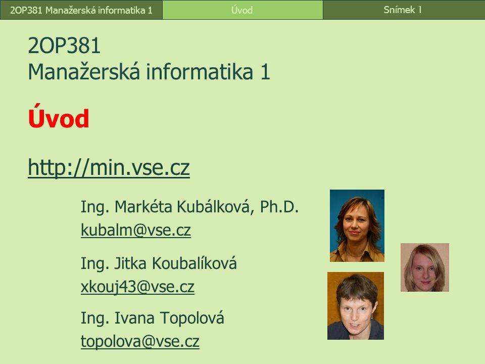 Snímek 1 Úvod2OP381 Manažerská informatika 1 2OP381 Manažerská informatika 1 Úvod http://min.vse.cz http://min.vse.cz Ing. Markéta Kubálková, Ph.D. ku