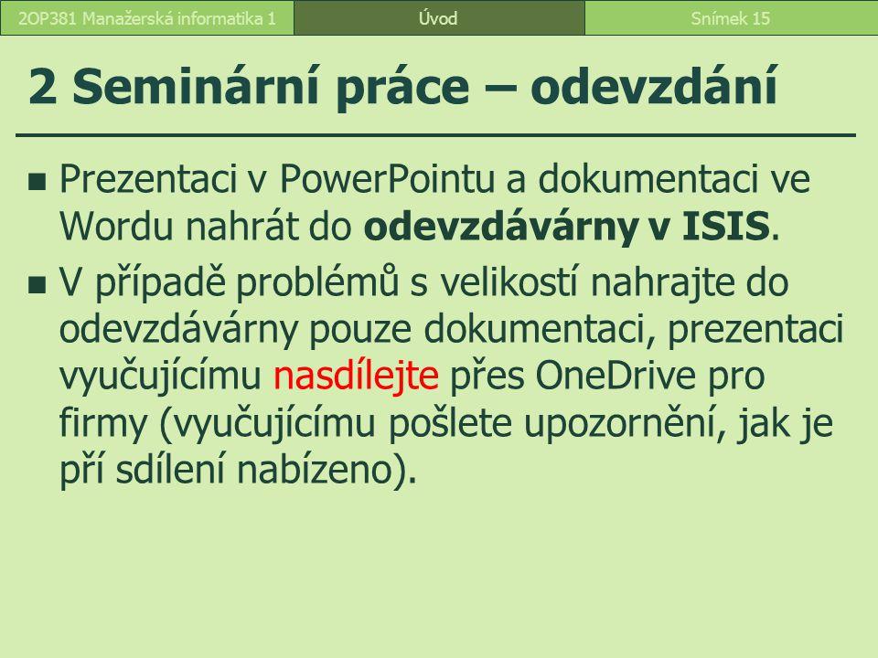 2 Seminární práce – odevzdání ÚvodSnímek 152OP381 Manažerská informatika 1 Prezentaci v PowerPointu a dokumentaci ve Wordu nahrát do odevzdávárny v IS